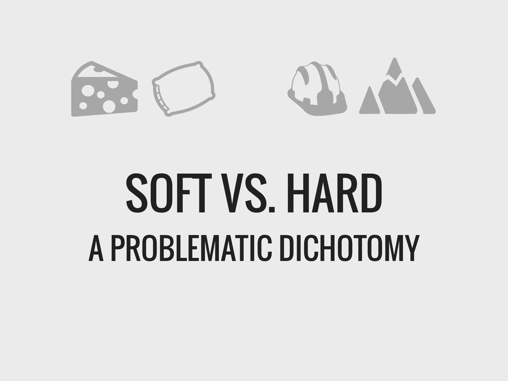 SOFT VS. HARD A PROBLEMATIC DICHOTOMY