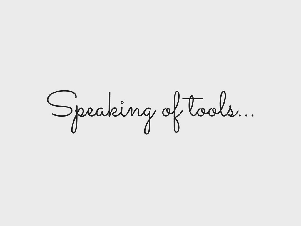 Speaking of tools…