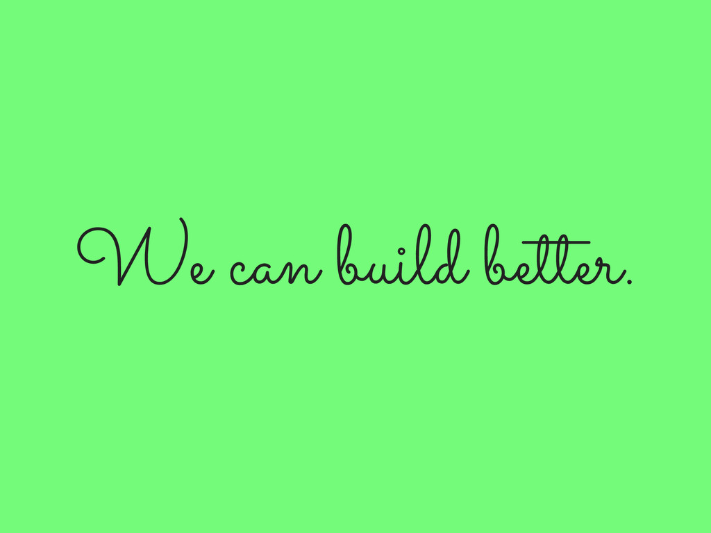 We can build better.