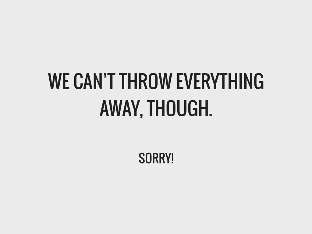 WE CAN'T THROW EVERYTHING AWAY, THOUGH. ! SORRY!