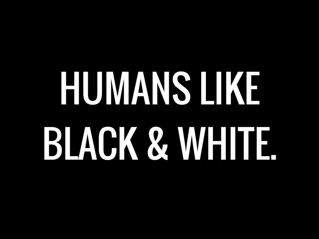 HUMANS LIKE BLACK & WHITE.