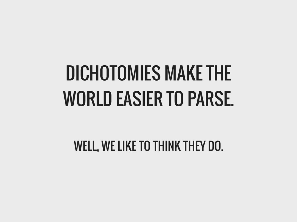 DICHOTOMIES MAKE THE WORLD EASIER TO PARSE. ! W...