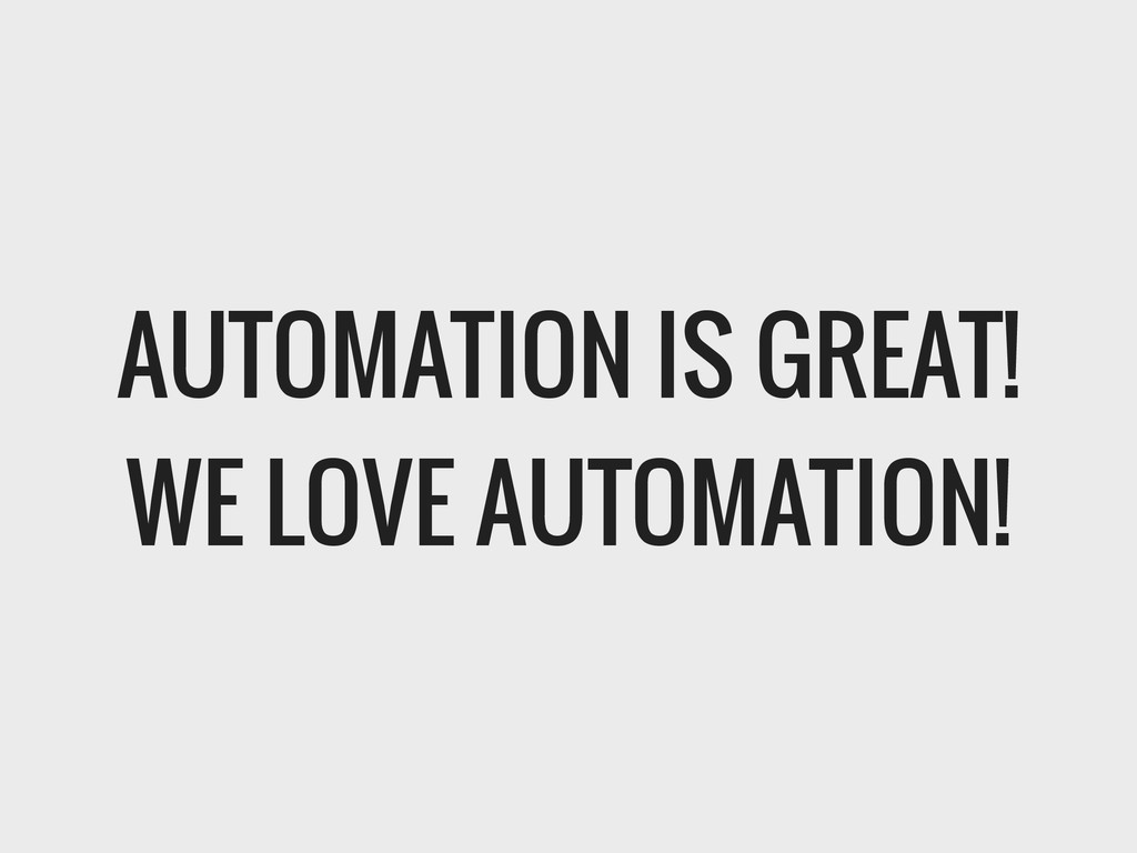 AUTOMATION IS GREAT! WE LOVE AUTOMATION!