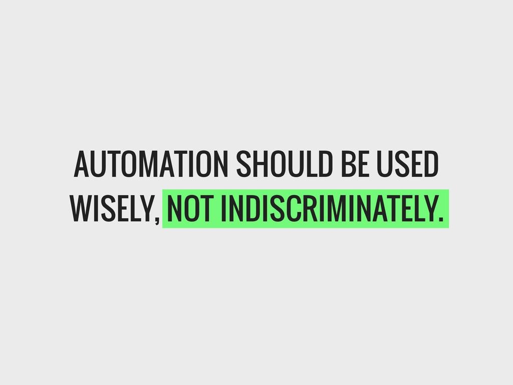 AUTOMATION SHOULD BE USED WISELY, NOT INDISCRIM...