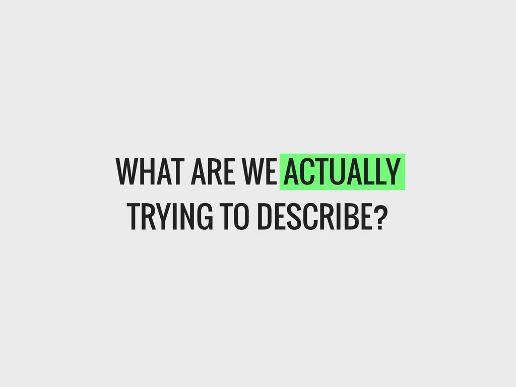 WHAT ARE WE ACTUALLY TRYING TO DESCRIBE?