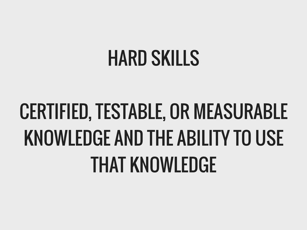 HARD SKILLS ! CERTIFIED, TESTABLE, OR MEASURABL...