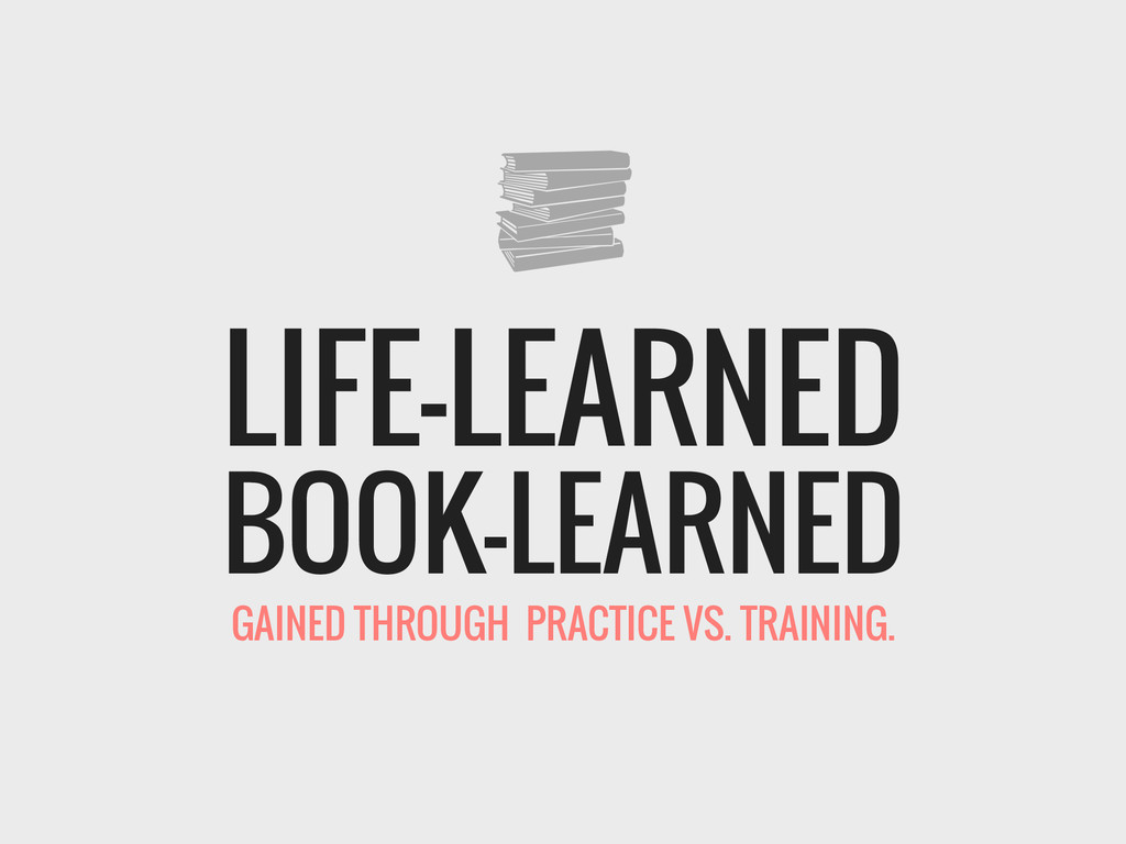 BOOK-LEARNED LIFE-LEARNED GAINED THROUGH PRACTI...