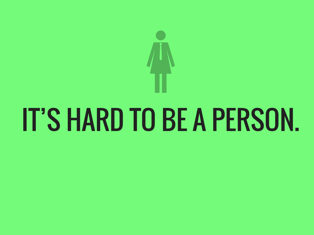 IT'S HARD TO BE A PERSON.