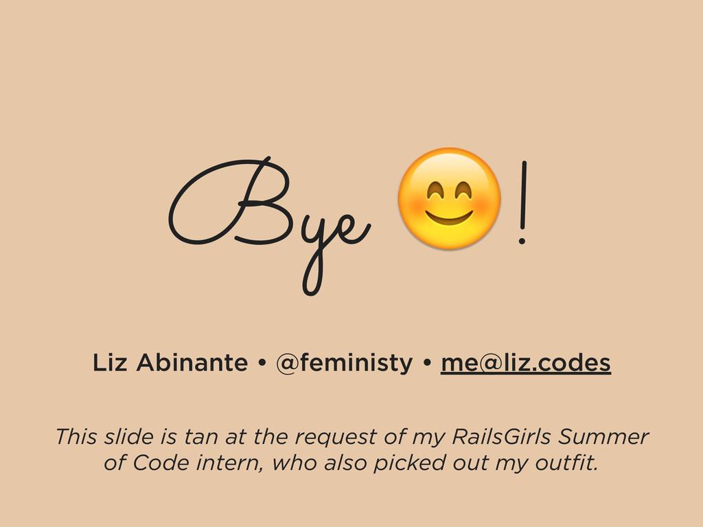 Bye ! Liz Abinante • @feministy • me@liz.codes ...