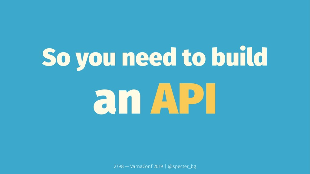 So you need to build an API 2/98 — VarnaConf 20...