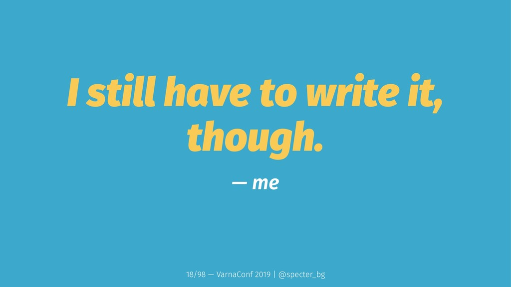 I still have to write it, though. — me 18/98 — ...