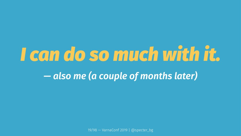 I can do so much with it. — also me (a couple o...