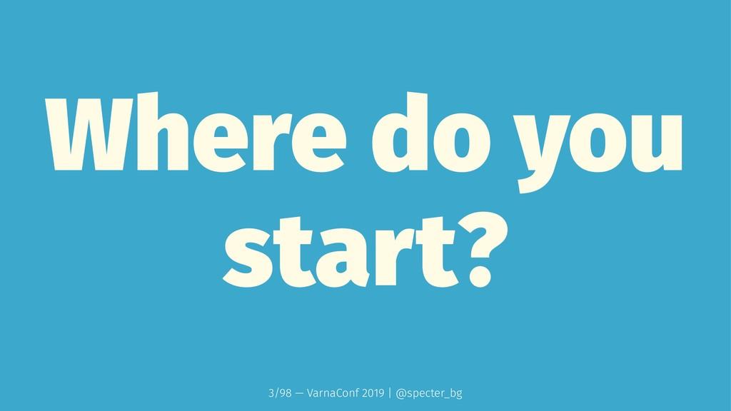 Where do you start? 3/98 — VarnaConf 2019 | @sp...