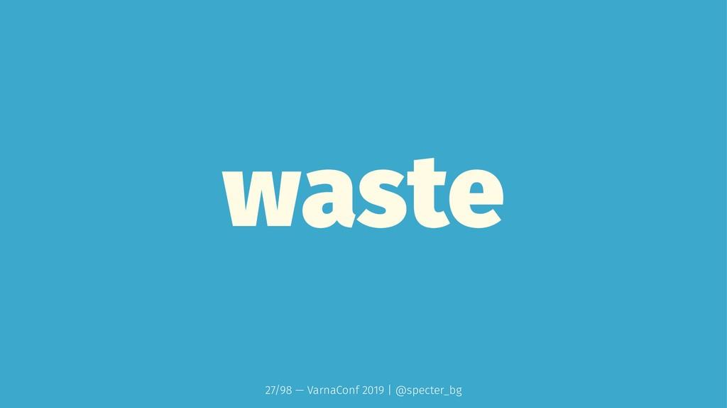 waste 27/98 — VarnaConf 2019 | @specter_bg