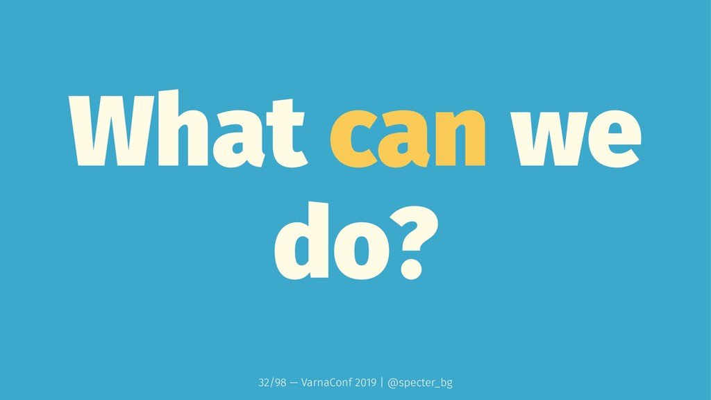 What can we do? 32/98 — VarnaConf 2019 | @spect...