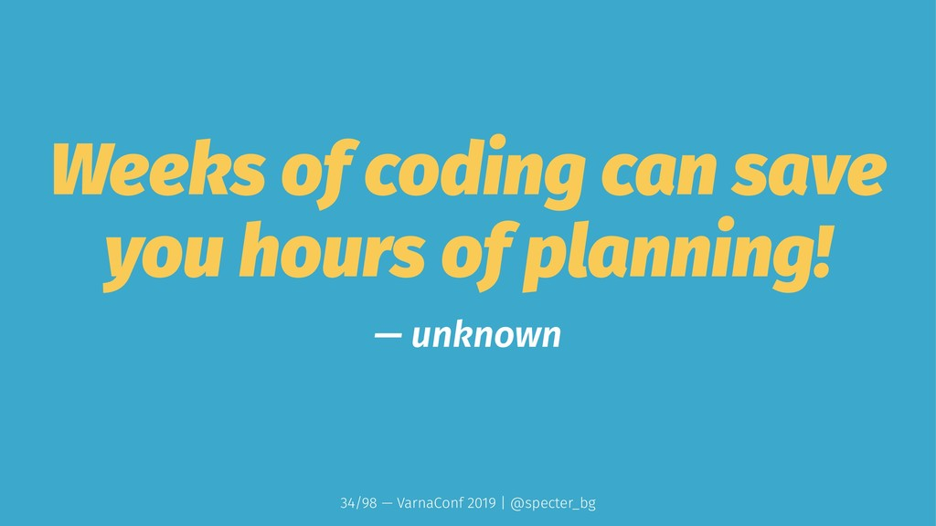 Weeks of coding can save you hours of planning!...