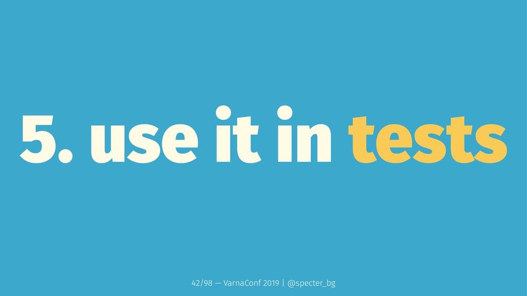 5. use it in tests 42/98 — VarnaConf 2019 | @sp...