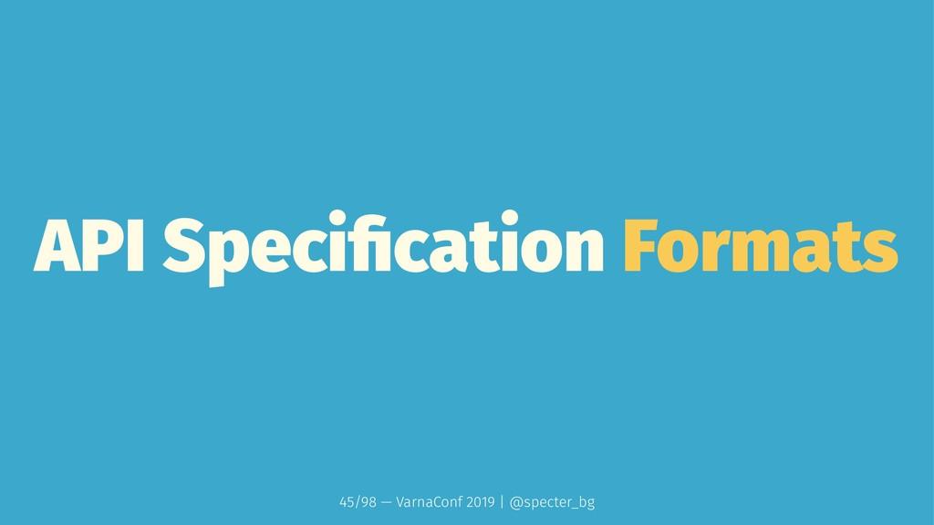 API Specification Formats 45/98 — VarnaConf 2019...