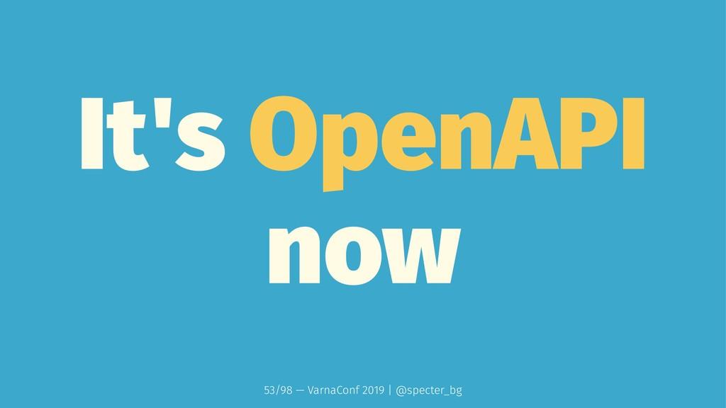 It's OpenAPI now 53/98 — VarnaConf 2019 | @spec...