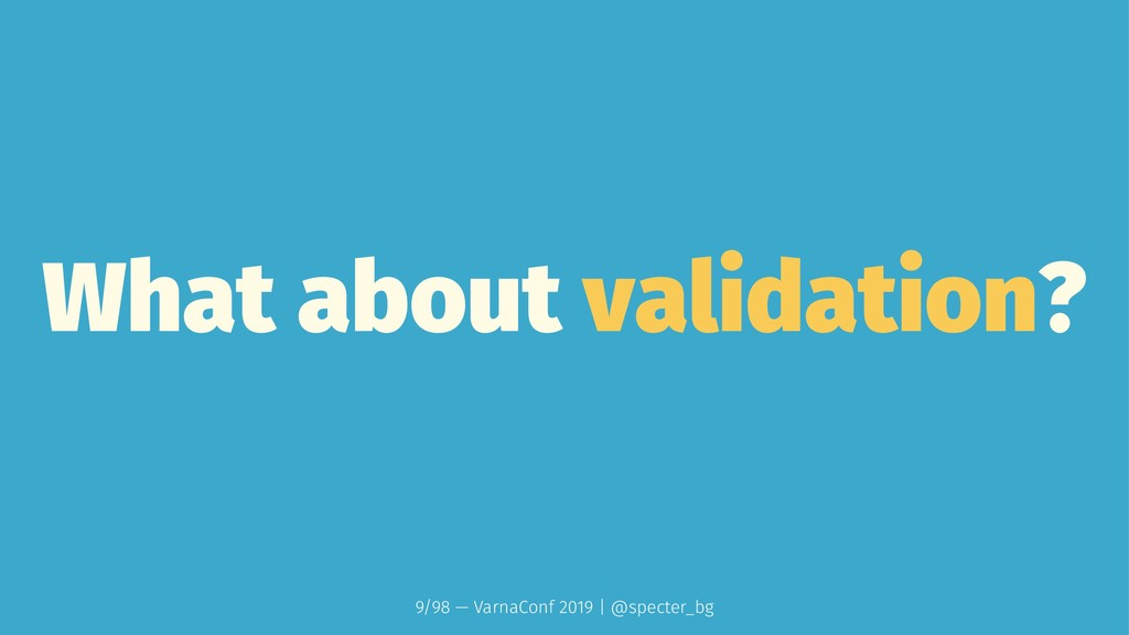What about validation? 9/98 — VarnaConf 2019 | ...
