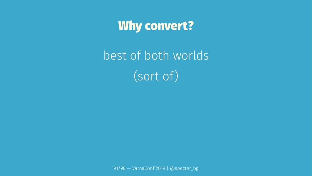 Why convert? best of both worlds (sort of) 91/9...