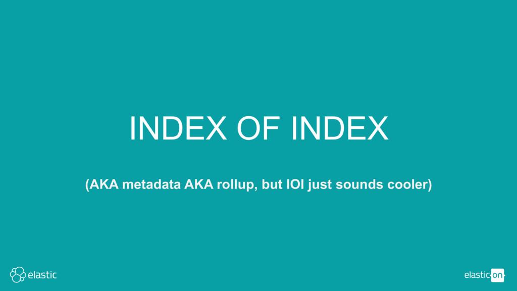 INDEX OF INDEX (AKA metadata AKA rollup, but IO...