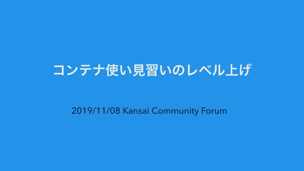 ίϯςφ͍ݟश͍ͷϨϕϧ্͛ 2019/11/08 Kansai Community For...