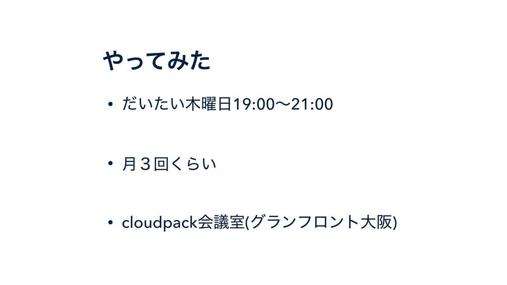 ͬͯΈͨ • ͍͍༵ͩͨ19:00ʙ21:00 • ݄̏ճ͘Β͍ • cloudpack...
