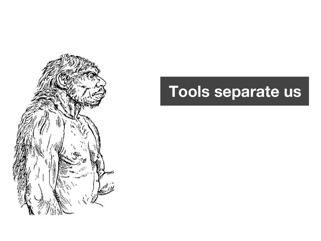 Tools separate us