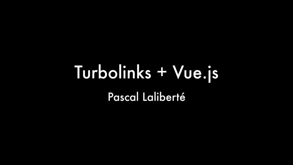 Turbolinks + Vue.js Pascal Laliberté