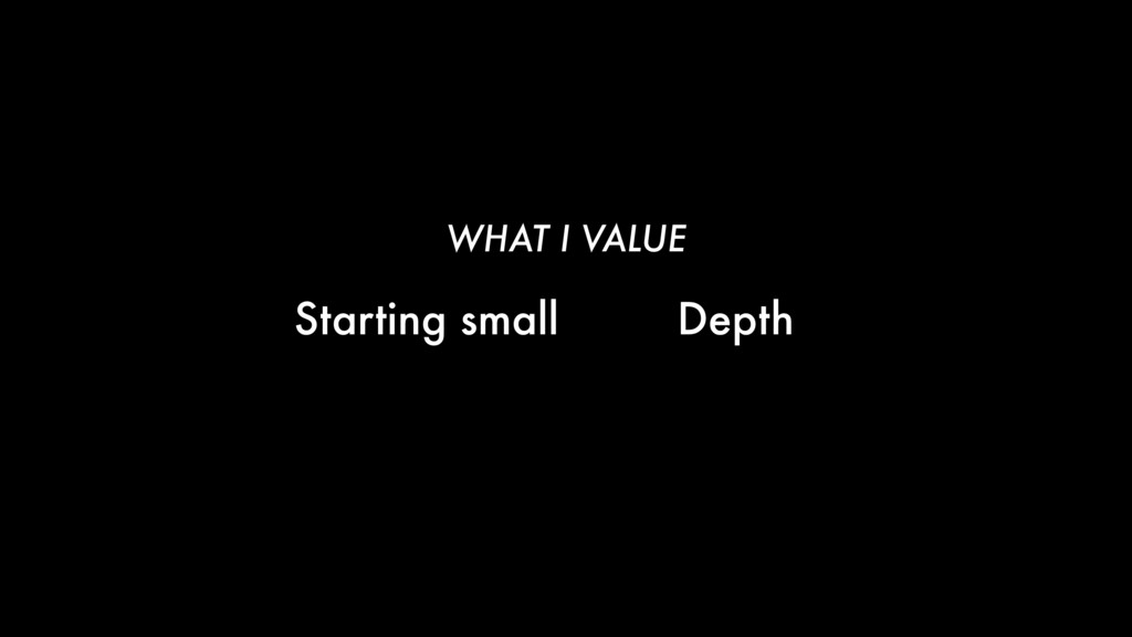 Starting small Depth WHAT I VALUE