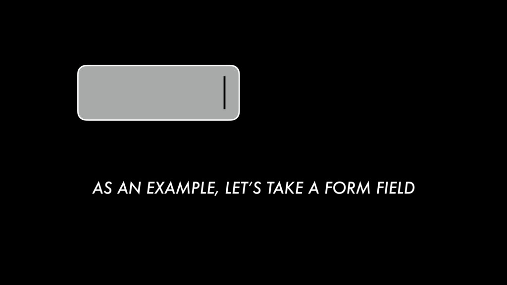 AS AN EXAMPLE, LET'S TAKE A FORM FIELD