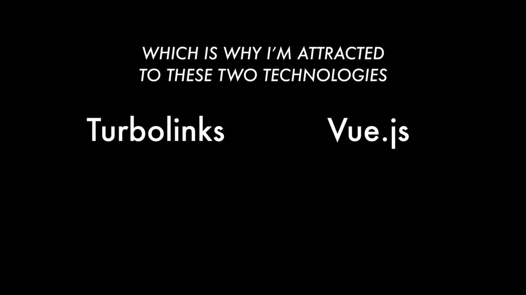Turbolinks Vue.js WHICH IS WHY I'M ATTRACTED TO...