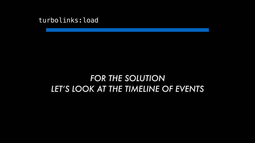 turbolinks:load FOR THE SOLUTION LET'S LOOK AT ...