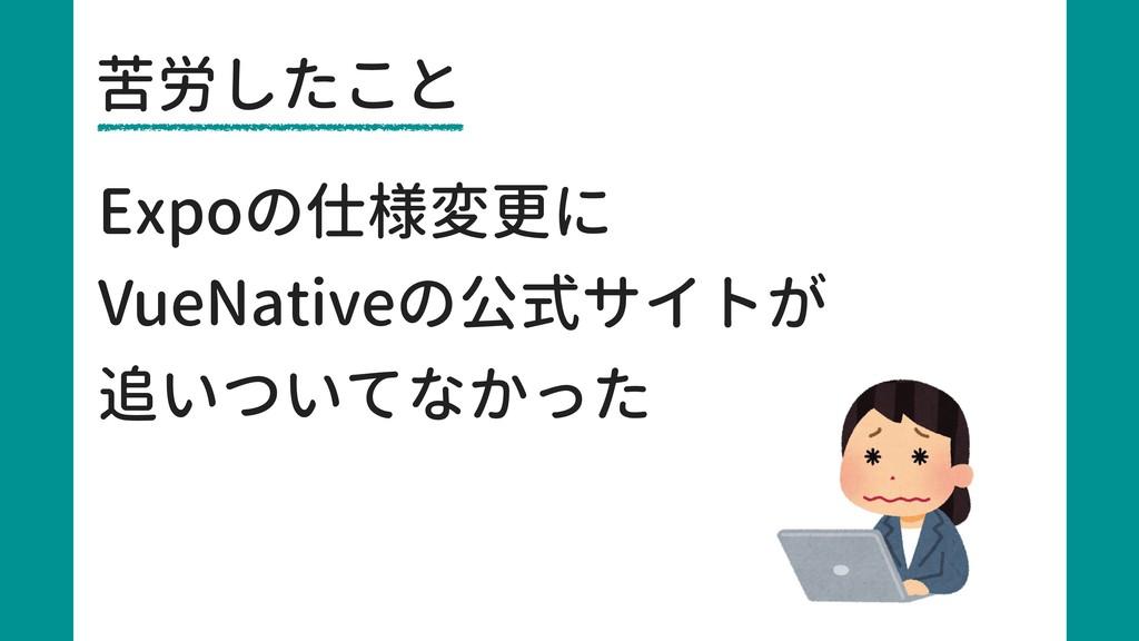苦労したこと Expoの仕様変更に VueNativeの公式サイトが 追いついてなかった