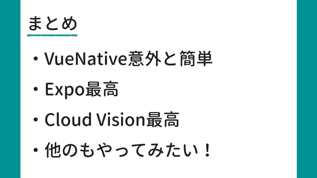 まとめ ・VueNative意外と簡単 ・Expo最高 ・Cloud Vision最高 ・他の...