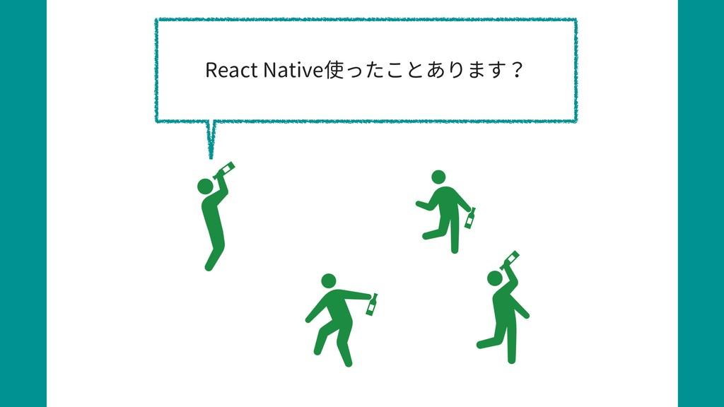 React Native使ったことあります?