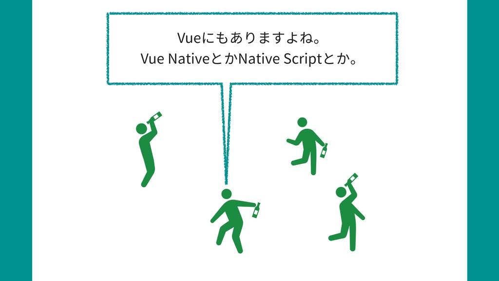 Vueにもありますよね。 Vue NativeとかNative Scriptとか。