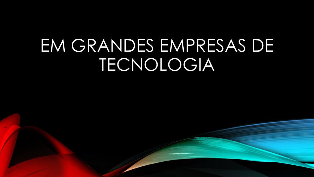 EM GRANDES EMPRESAS DE TECNOLOGIA