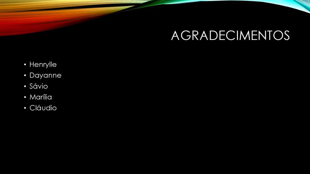 AGRADECIMENTOS • Henrylle • Dayanne • Sávio • M...