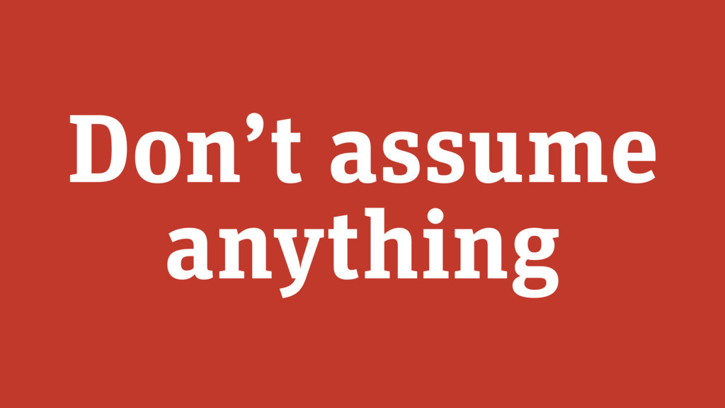 Don't assume anything