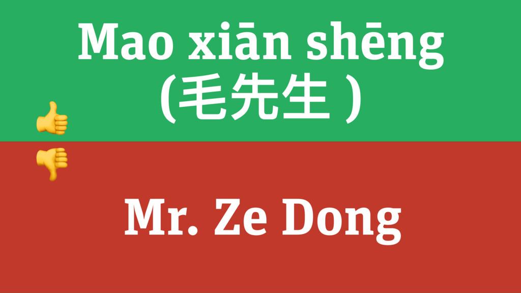 Mao xiān shēng (⽑毛先⽣生 ) Mr. Ze Dong