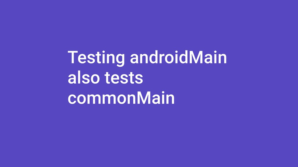 Testing androidMain also tests commonMain