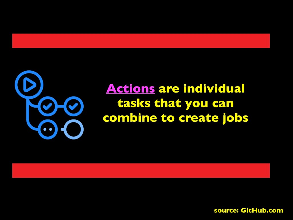 Actions are individual tasks that you can combi...