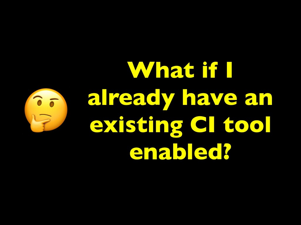 What if I already have an existing CI tool enab...