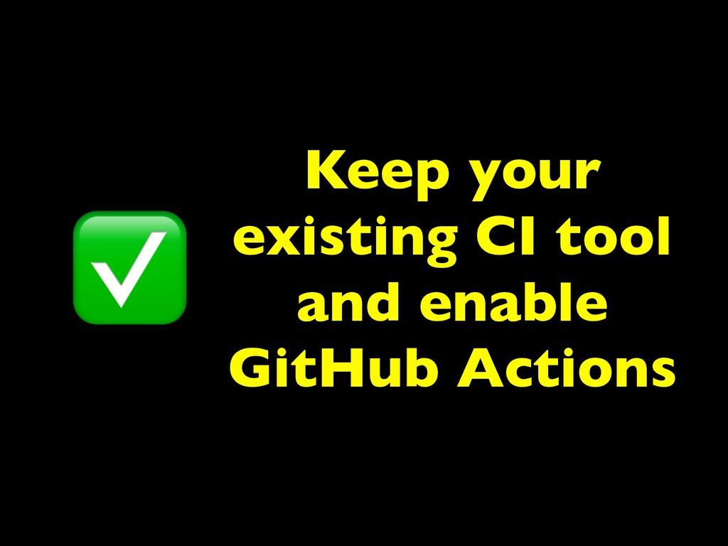 Keep your existing CI tool and enable GitHub Ac...