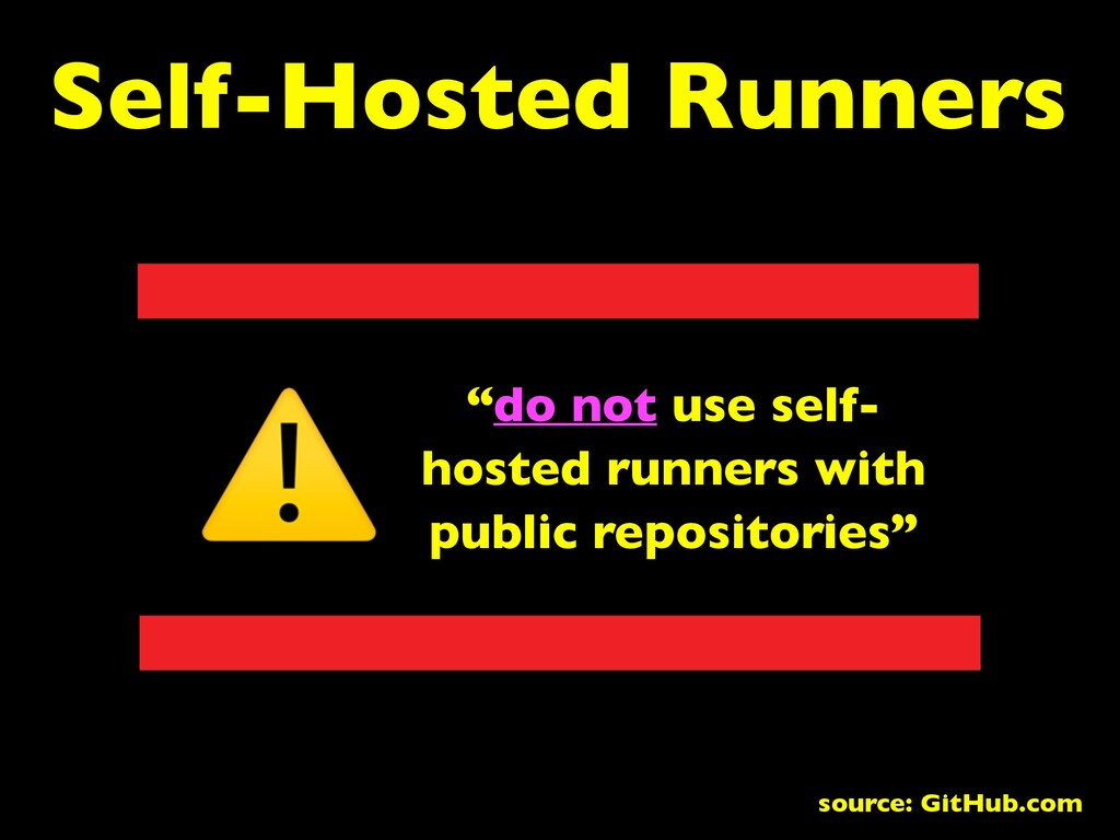 "Self-Hosted Runners ""do not use self- hosted ru..."
