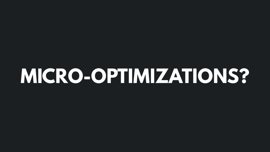 MICRO-OPTIMIZATIONS?