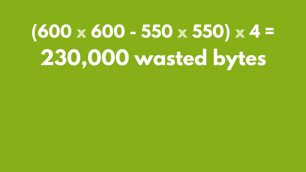 (600 x 600 - 550 x 550) x 4 = 230,000 wasted by...