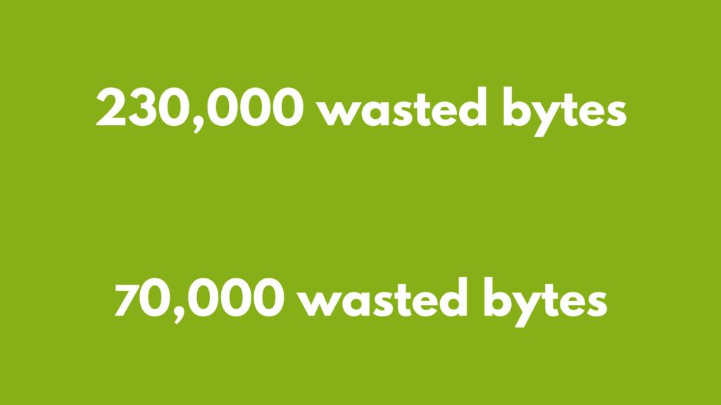 70,000 wasted bytes 230,000 wasted bytes